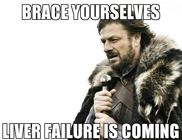ned stark says brace yourselves. liver failure is coming
